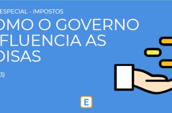 """SÉRIE """"IMPOSTOS"""" – COMO O GOVERNO INFLUENCIA AS COISAS?"""