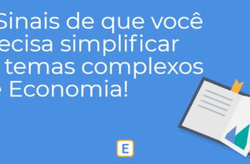 4 SINAIS DE QUE VOCÊ PRECISA SIMPLIFICAR OS TEMAS COMPLEXOS DE ECONOMIA.